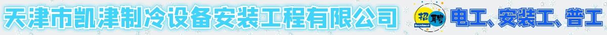 天津市凯津制冷设备安装工程有限公司招聘安装工、电工、普工