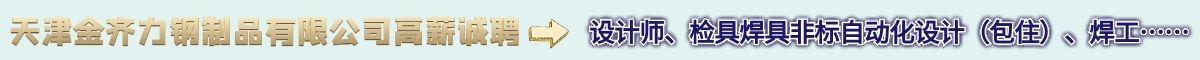 天津金齐力钢制品有限公司在天津众搏人才网上招聘设计师、焊工检具焊具非标自动化设计(包住)